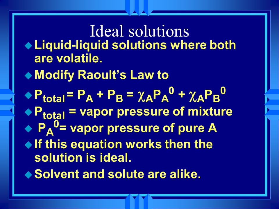 Ideal solutions Liquid-liquid solutions where both are volatile.