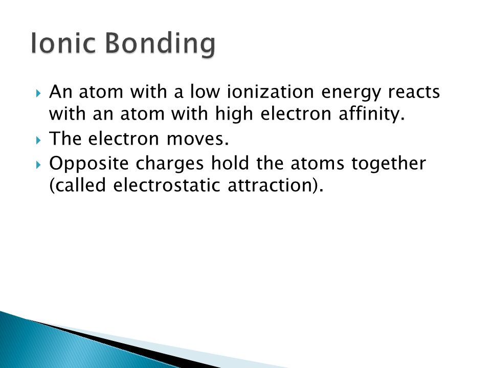Ionic Bonding An atom with a low ionization energy reacts with an atom with high electron affinity.