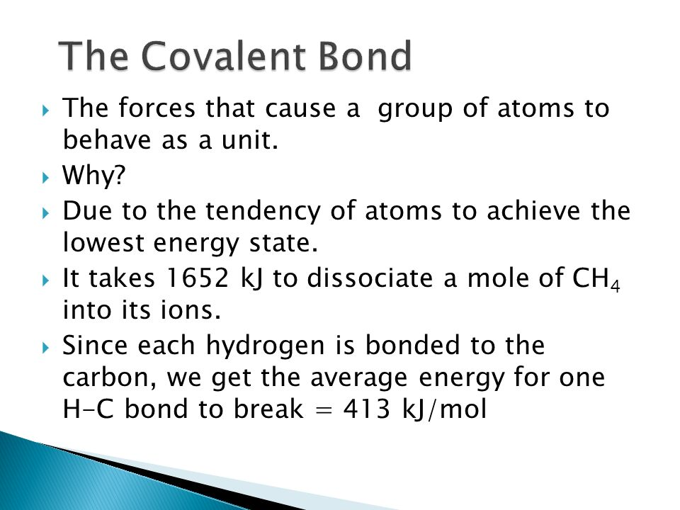 The Covalent Bond The forces that cause a group of atoms to behave as a unit. Why