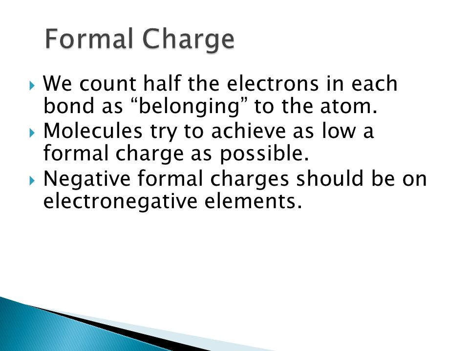Formal Charge We count half the electrons in each bond as belonging to the atom. Molecules try to achieve as low a formal charge as possible.
