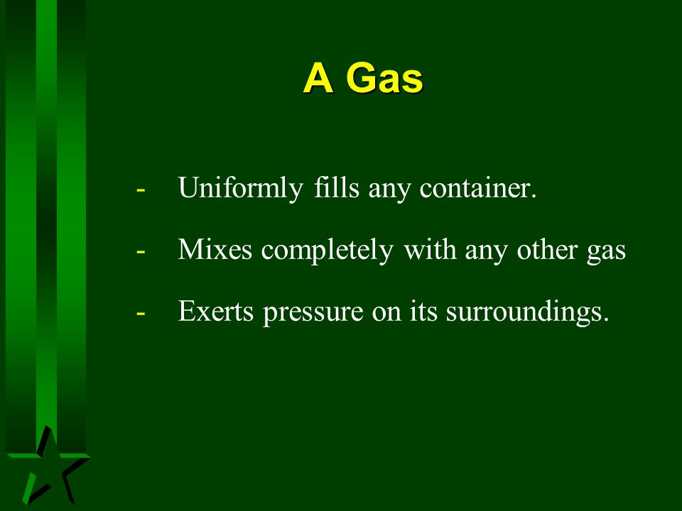 A Gas Uniformly fills any container.