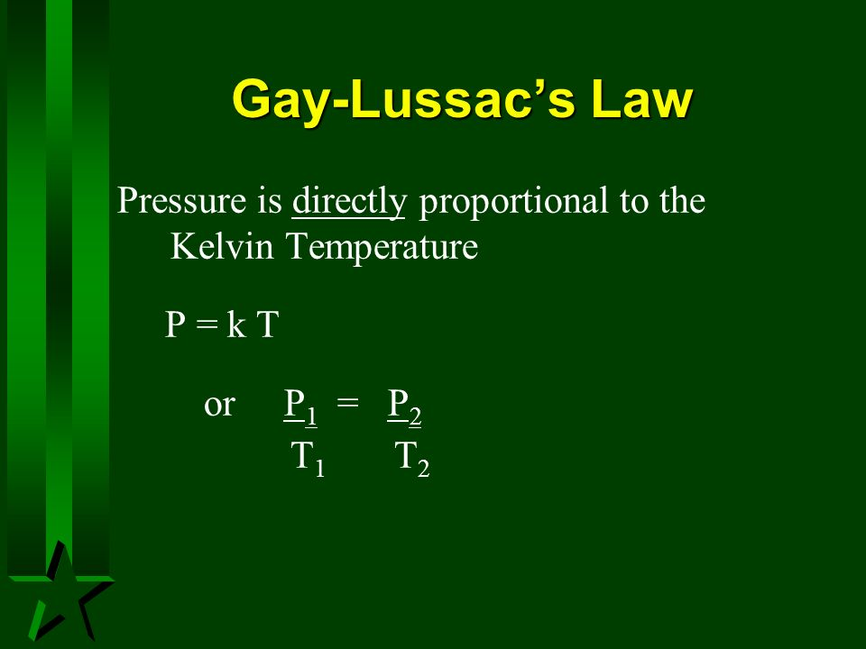 Gay-Lussac's Law Pressure is directly proportional to the Kelvin Temperature. P = k T. or P1 = P2.