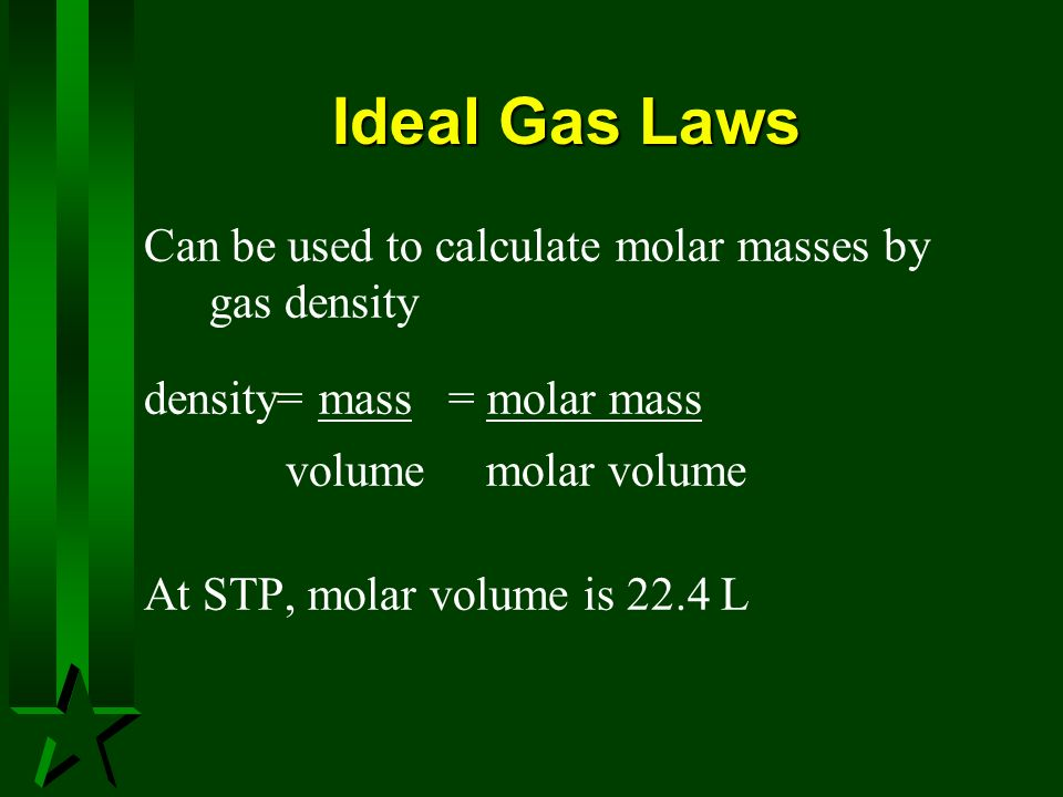 Ideal Gas Laws Can be used to calculate molar masses by gas density