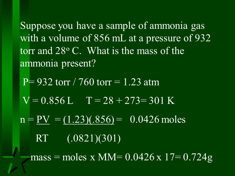 Suppose you have a sample of ammonia gas with a volume of 856 mL at a pressure of 932 torr and 28o C. What is the mass of the ammonia present