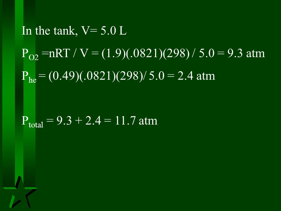 In the tank, V= 5.0 L PO2 =nRT / V = (1.9)(.0821)(298) / 5.0 = 9.3 atm. Phe = (0.49)(.0821)(298)/ 5.0 = 2.4 atm.
