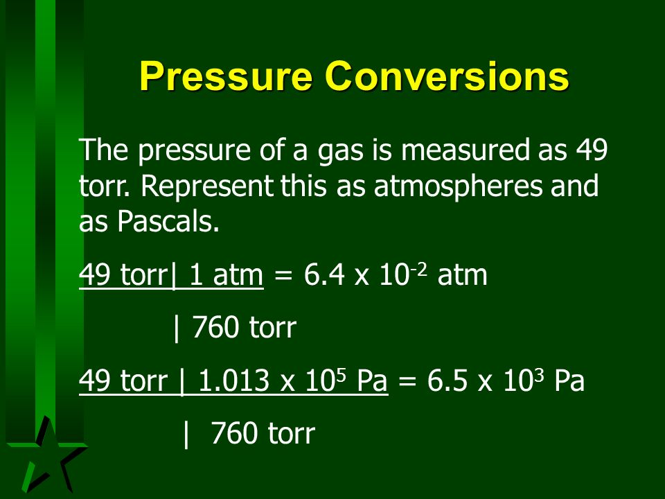 Pressure ConversionsThe pressure of a gas is measured as 49 torr. Represent this as atmospheres and as Pascals.