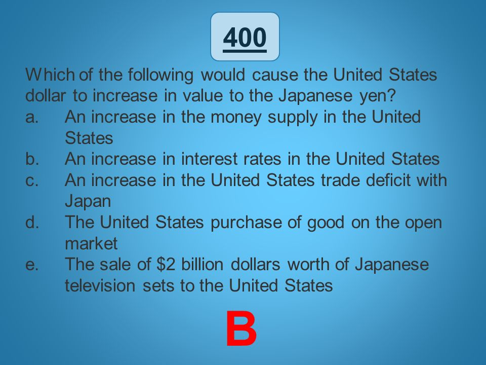 400 Which of the following would cause the United States dollar to increase in value to the Japanese yen