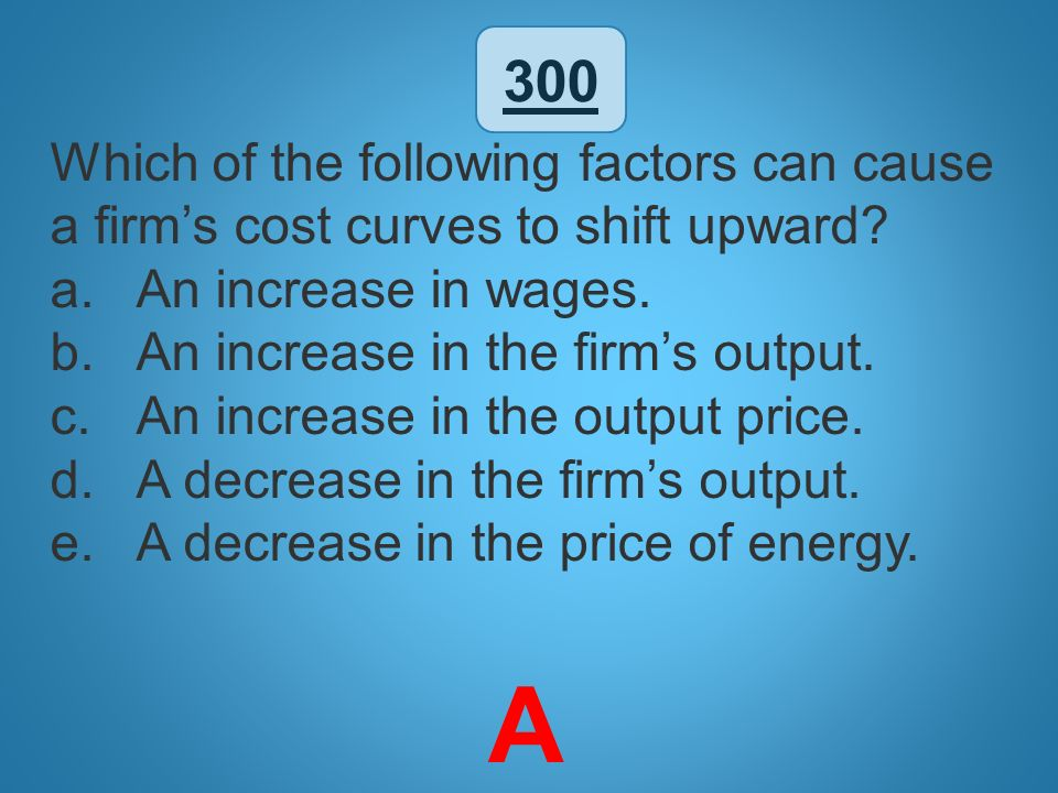 300 Which of the following factors can cause a firm's cost curves to shift upward An increase in wages.