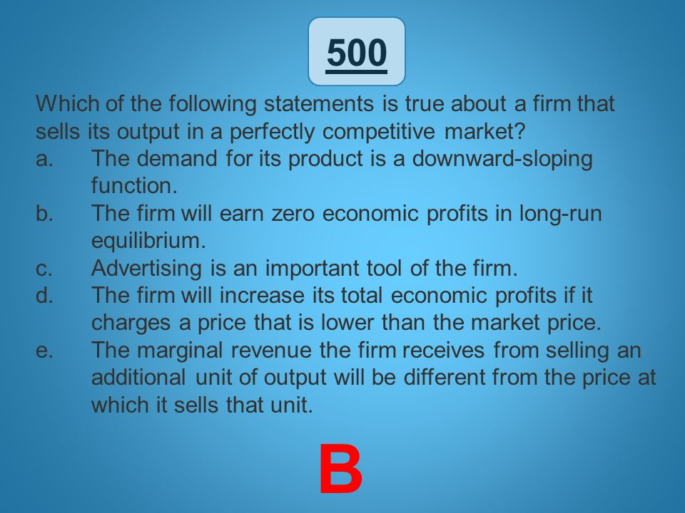 500 Which of the following statements is true about a firm that sells its output in a perfectly competitive market