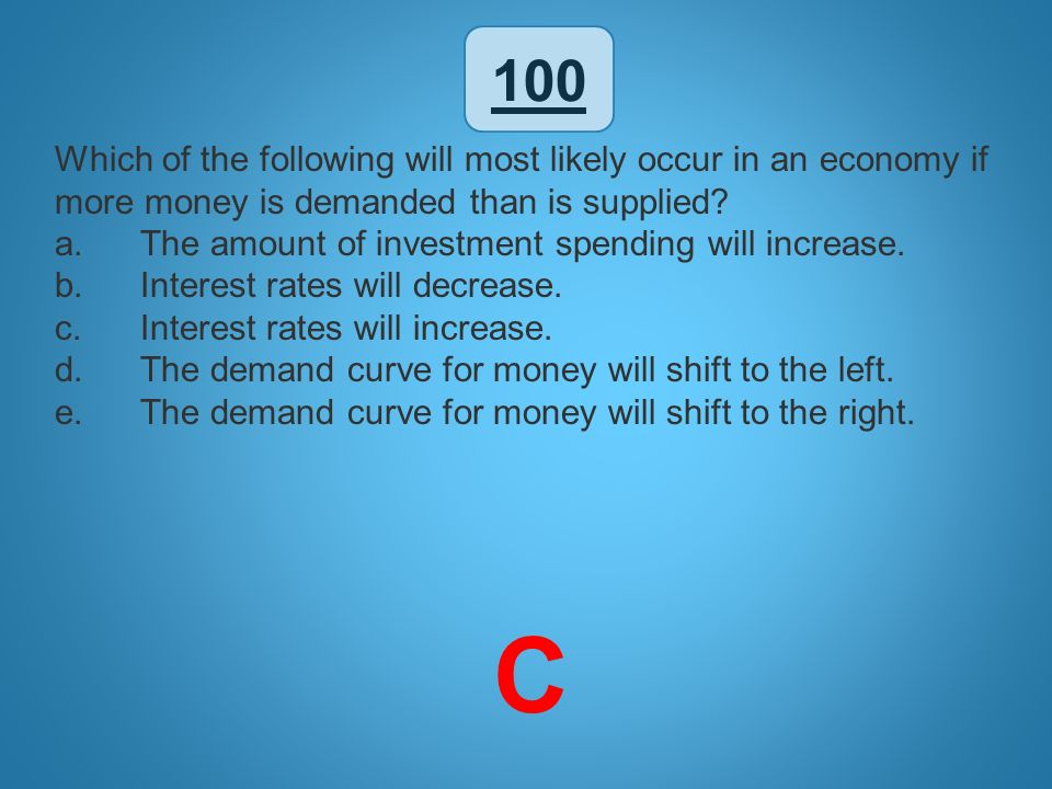 100 Which of the following will most likely occur in an economy if more money is demanded than is supplied
