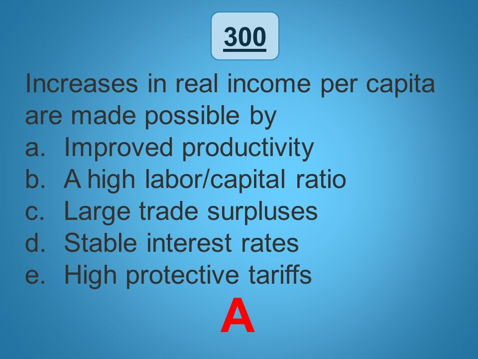 A 300 Increases in real income per capita are made possible by