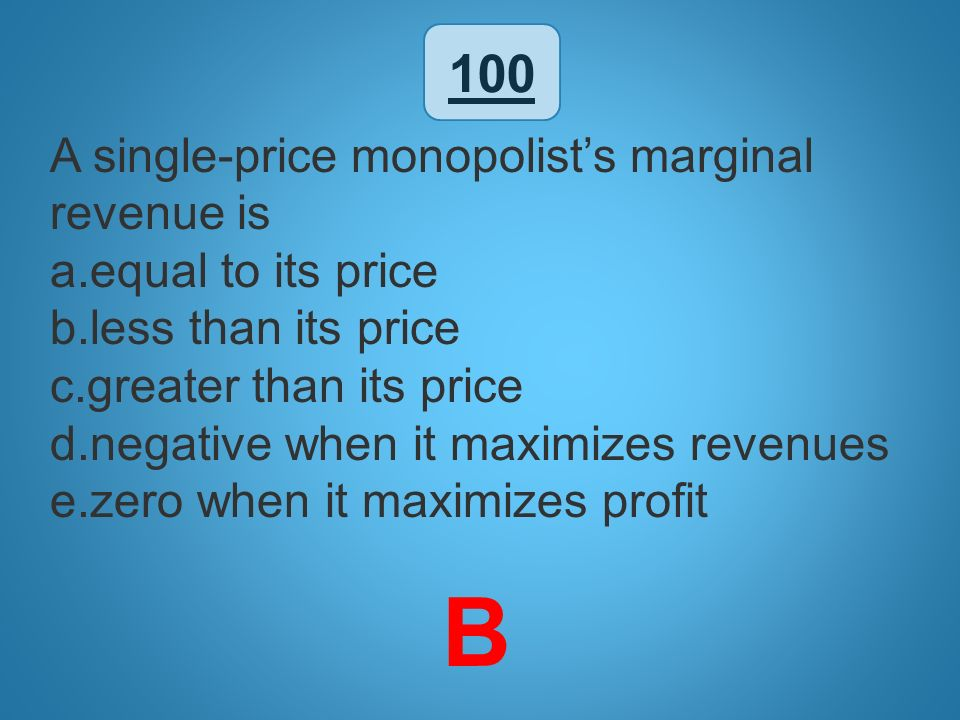 B 100 A single-price monopolist's marginal revenue is
