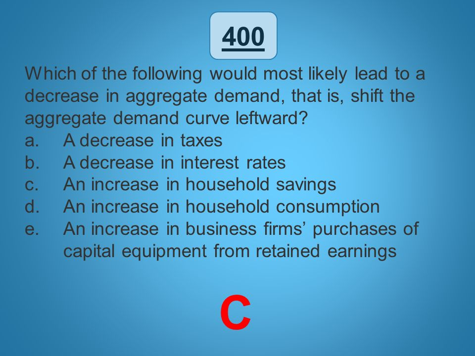 400 Which of the following would most likely lead to a decrease in aggregate demand, that is, shift the aggregate demand curve leftward