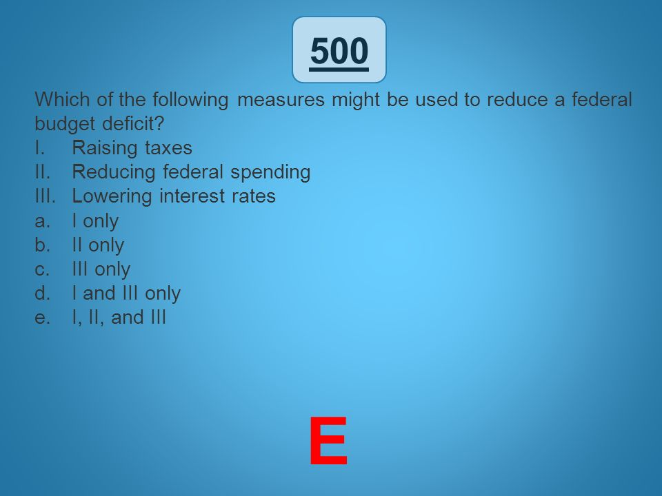 500 Which of the following measures might be used to reduce a federal budget deficit Raising taxes.
