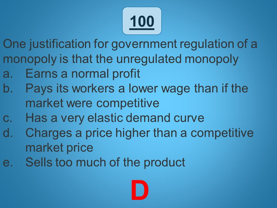 100 One justification for government regulation of a monopoly is that the unregulated monopoly. Earns a normal profit.