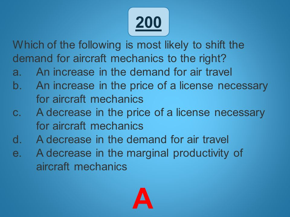 200 Which of the following is most likely to shift the demand for aircraft mechanics to the right An increase in the demand for air travel.