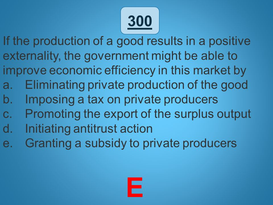 300 If the production of a good results in a positive externality, the government might be able to improve economic efficiency in this market by.