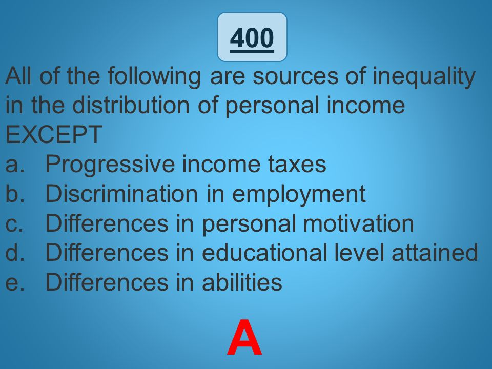 400 All of the following are sources of inequality in the distribution of personal income EXCEPT. Progressive income taxes.