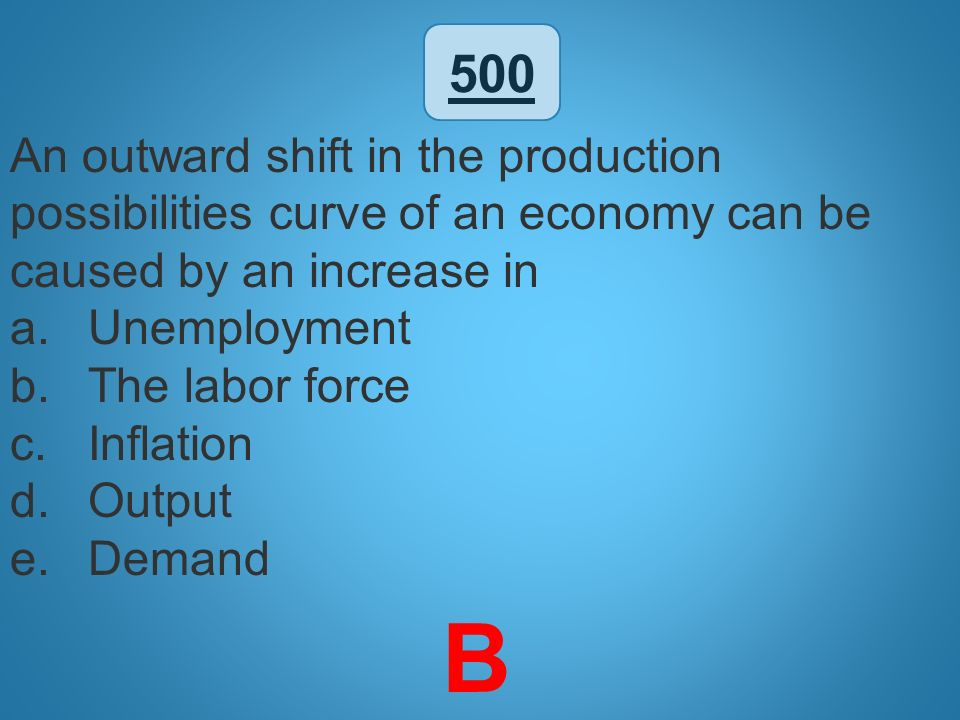 500 An outward shift in the production possibilities curve of an economy can be caused by an increase in.