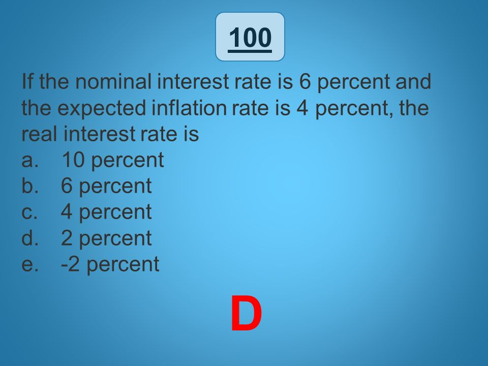 100 If the nominal interest rate is 6 percent and the expected inflation rate is 4 percent, the real interest rate is.