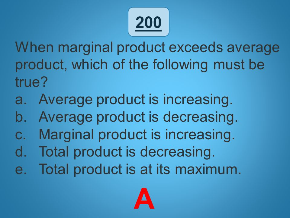 200 When marginal product exceeds average product, which of the following must be true Average product is increasing.