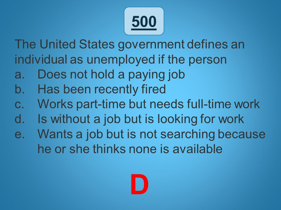 500 The United States government defines an individual as unemployed if the person. Does not hold a paying job.