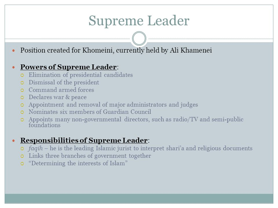 Supreme Leader Position created for Khomeini, currently held by Ali Khamenei. Powers of Supreme Leader: