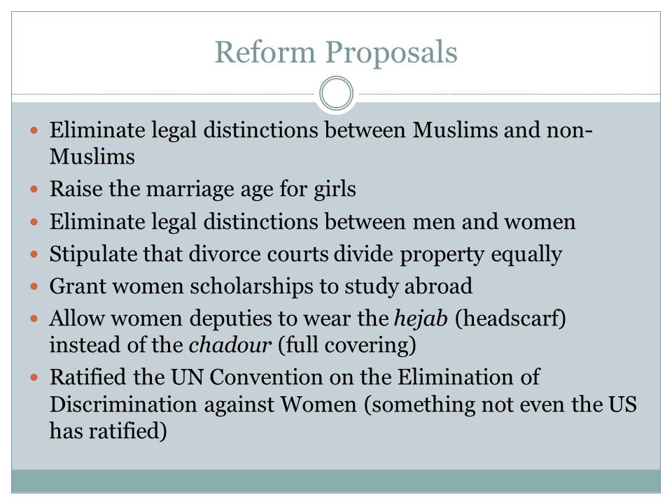 Reform Proposals Eliminate legal distinctions between Muslims and non-Muslims. Raise the marriage age for girls.