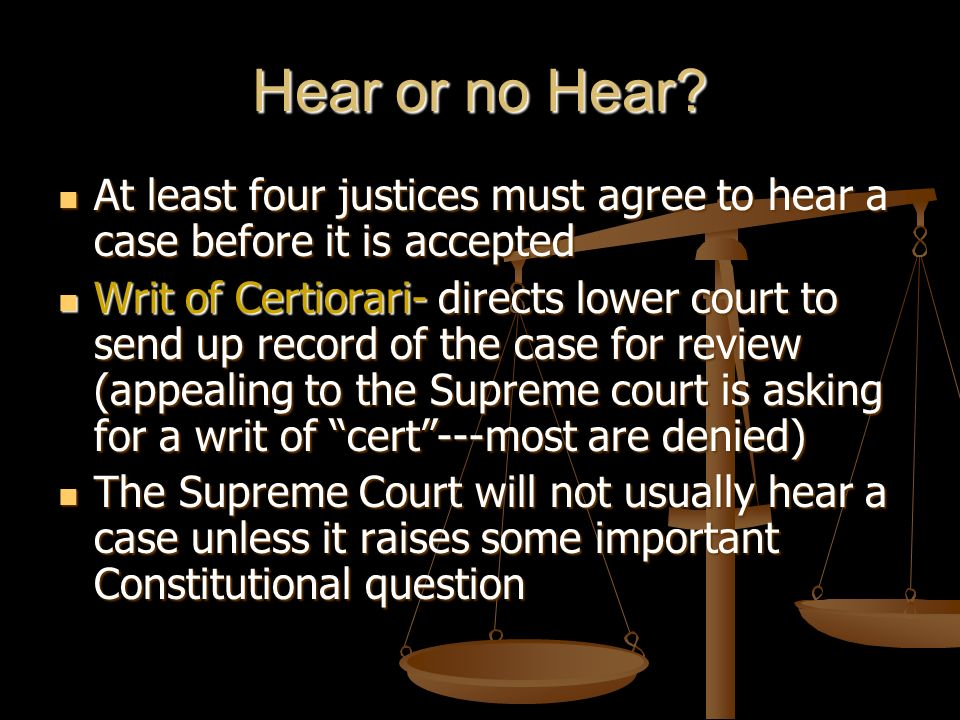 Hear or no Hear At least four justices must agree to hear a case before it is accepted.
