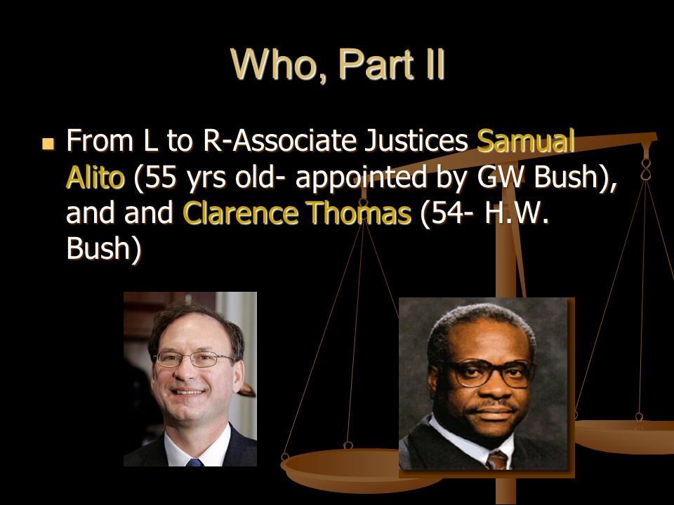 Who, Part II From L to R-Associate Justices Samual Alito (55 yrs old- appointed by GW Bush), and and Clarence Thomas (54- H.W.