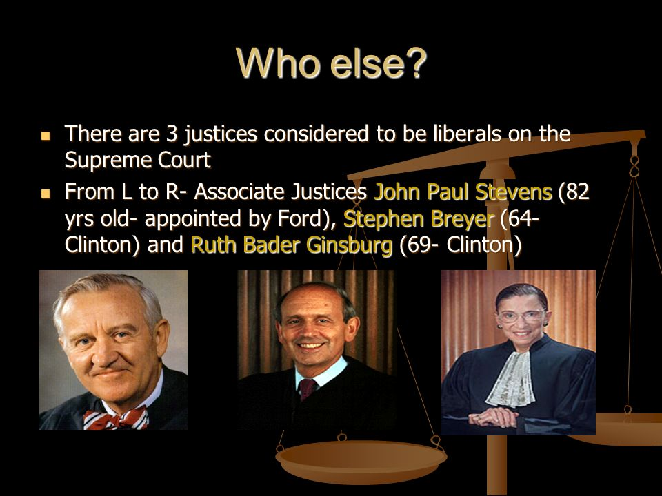 Who else There are 3 justices considered to be liberals on the Supreme Court.