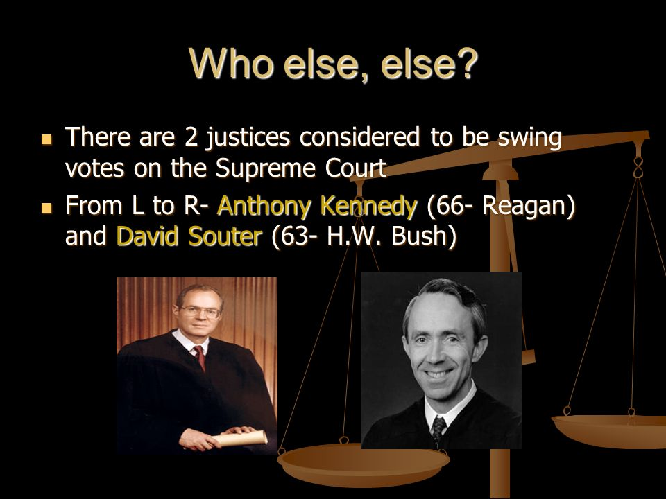 Who else, else There are 2 justices considered to be swing votes on the Supreme Court.