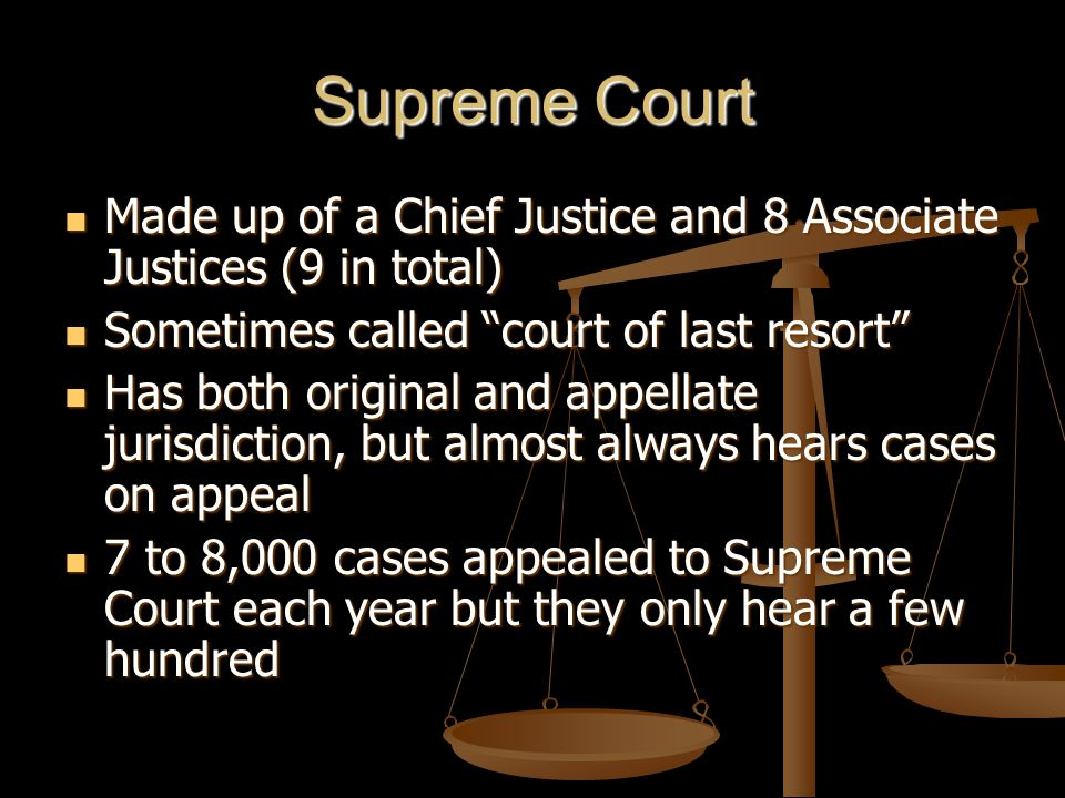 Supreme Court Made up of a Chief Justice and 8 Associate Justices (9 in total) Sometimes called court of last resort