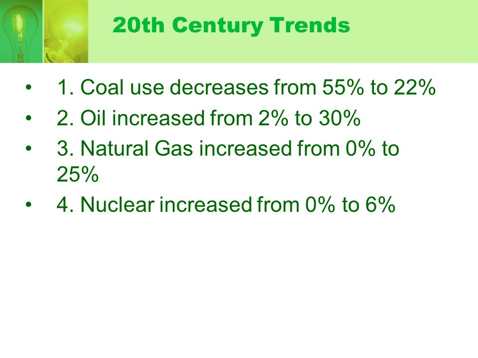 20th Century Trends1. Coal use decreases from 55% to 22% 2. Oil increased from 2% to 30% 3. Natural Gas increased from 0% to 25%