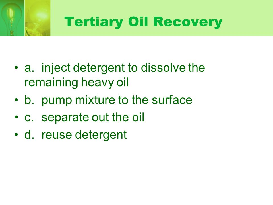 Tertiary Oil Recovery a. inject detergent to dissolve the remaining heavy oil. b. pump mixture to the surface.