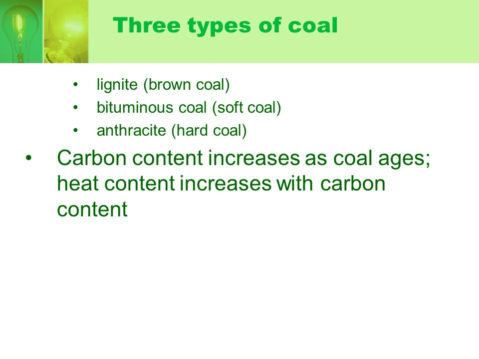 Three types of coallignite (brown coal) bituminous coal (soft coal) anthracite (hard coal)