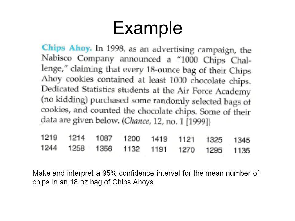 Example Make and interpret a 95% confidence interval for the mean number of chips in an 18 oz bag of Chips Ahoys.