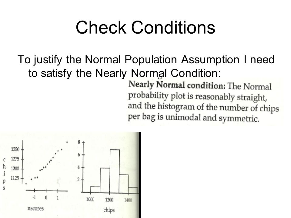Check Conditions To justify the Normal Population Assumption I need to satisfy the Nearly Normal Condition: