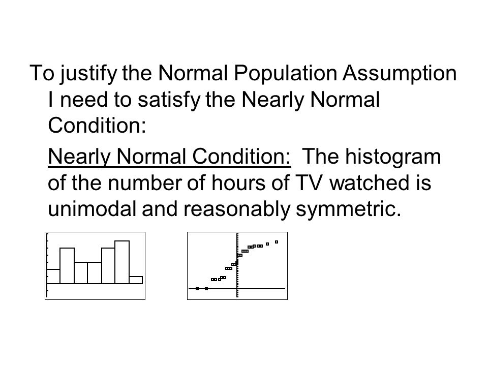 To justify the Normal Population Assumption I need to satisfy the Nearly Normal Condition: Nearly Normal Condition: The histogram of the number of hours of TV watched is unimodal and reasonably symmetric.