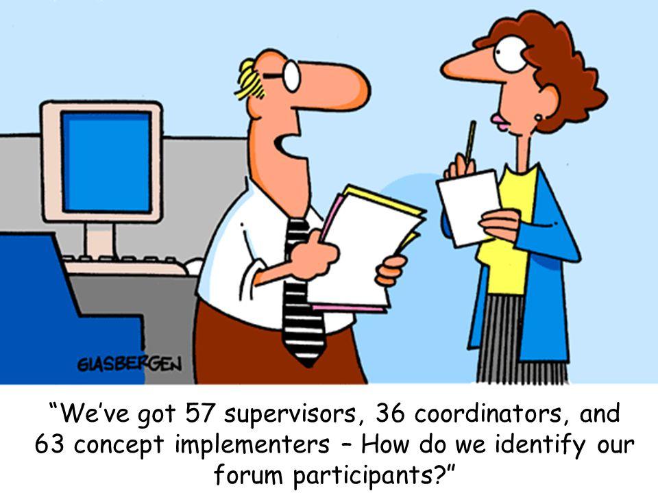 We've got 57 supervisors, 36 coordinators, and 63 concept implementers – How do we identify our forum participants