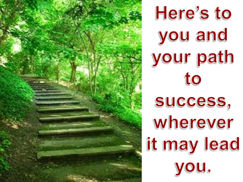Here's to you and your path to success, wherever it may lead you.
