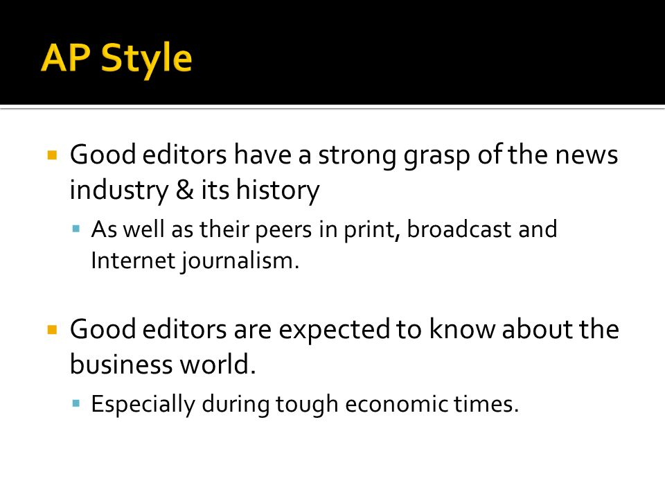 AP Style Good editors have a strong grasp of the news industry & its history. As well as their peers in print, broadcast and Internet journalism.