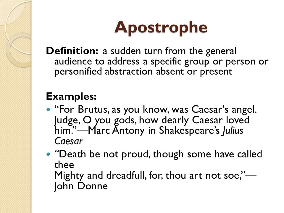 Apostrophe Definition: a sudden turn from the general audience to address a specific group or person or personified abstraction absent or present.