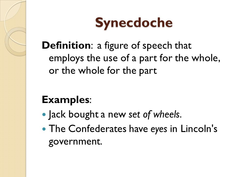 Synecdoche Definition: a figure of speech that employs the use of a part for the whole, or the whole for the part.