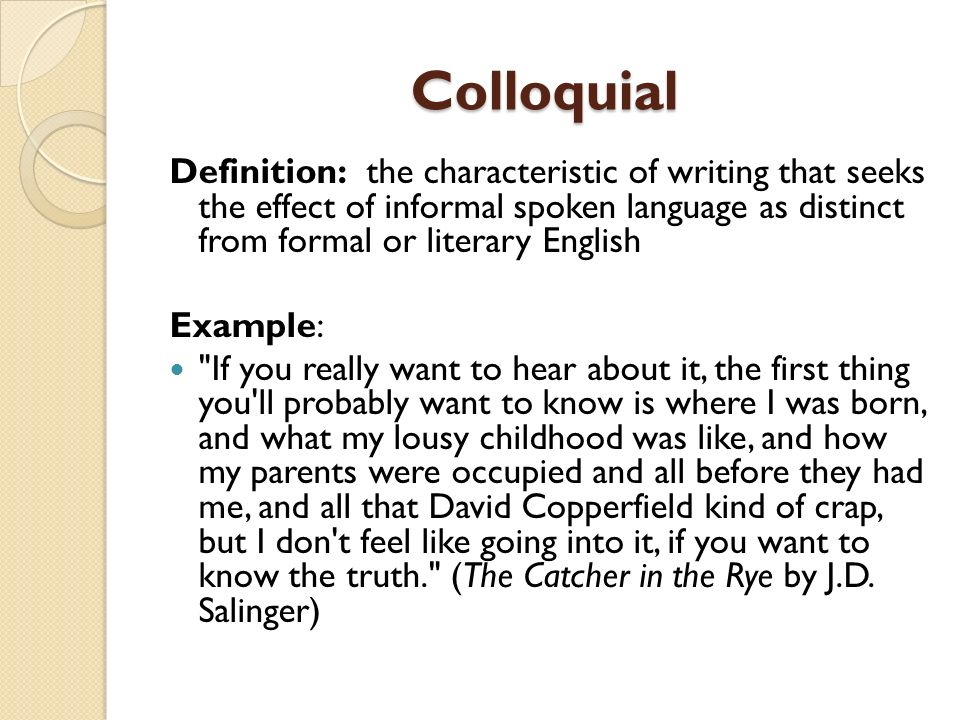 Colloquial Definition: the characteristic of writing that seeks the effect of informal spoken language as distinct from formal or literary English.