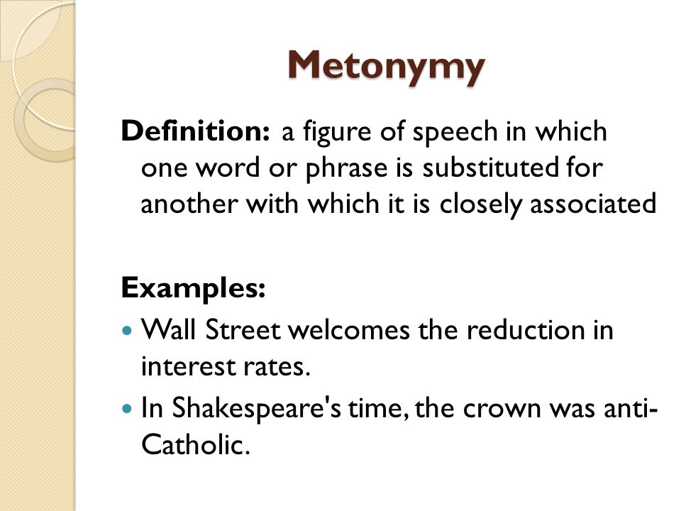 Metonymy Definition: a figure of speech in which one word or phrase is substituted for another with which it is closely associated.