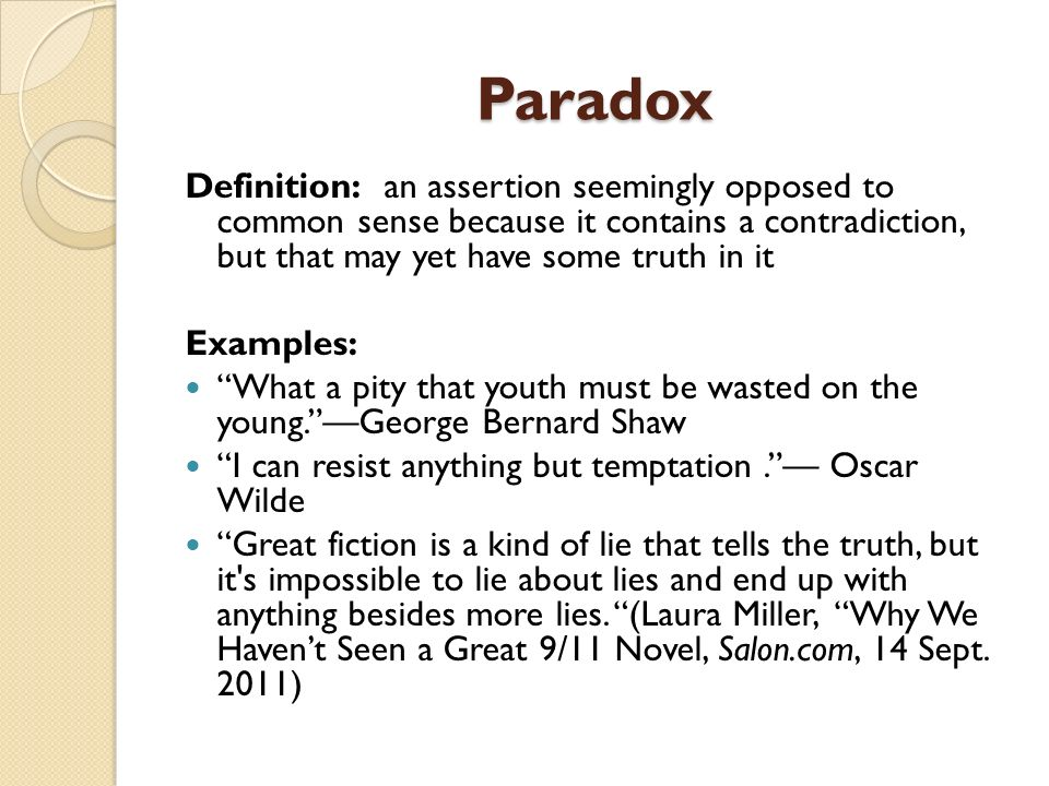 Paradox Definition: an assertion seemingly opposed to common sense because it contains a contradiction, but that may yet have some truth in it.