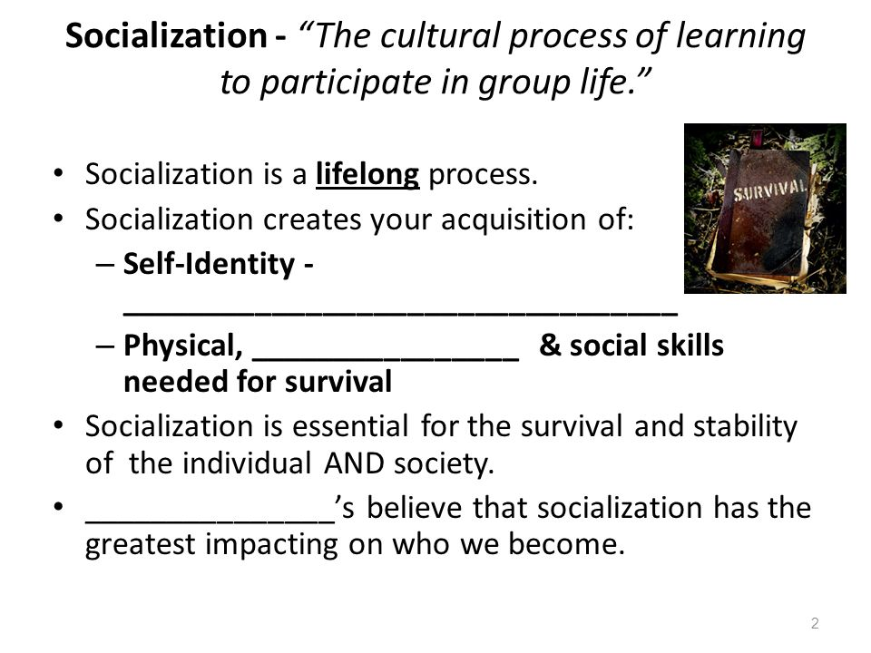 Socialization - The cultural process of learning to participate in group life.