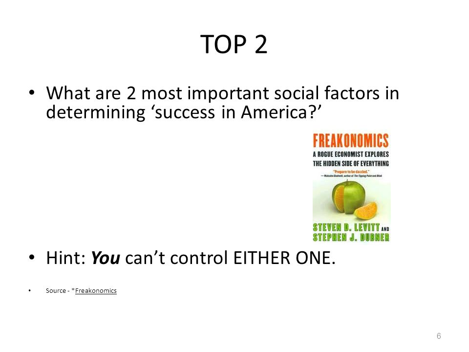TOP 2 What are 2 most important social factors in determining 'success in America ' Hint: You can't control EITHER ONE.