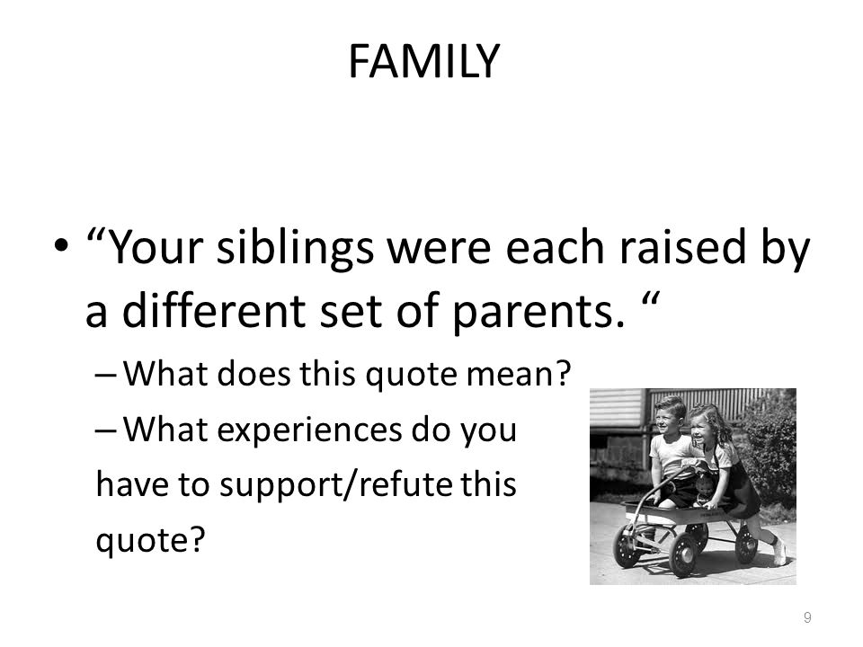 Your siblings were each raised by a different set of parents.